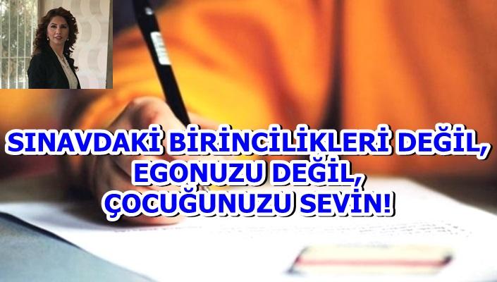 SINAVDAKİ BİRİNCİLİKLERİ DEĞİL, EGONUZU DEĞİL, ÇOCUĞUNUZU SEVİN!