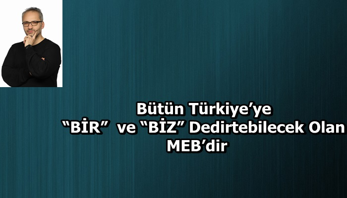 """Bütün Türkiye'ye """"BİR"""" ve """"BİZ"""" Dedirtebilecek Olan MEB'dir"""