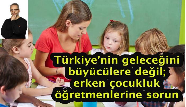 Türkiye'nin geleceğini büyücülere değil; erken çocukluk öğretmenlerine sorun
