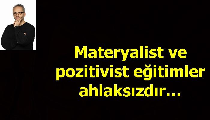 Materyalist ve pozitivist eğitimler ahlaksızdır…