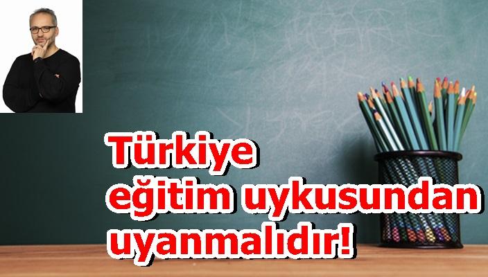 Türkiye eğitim uykusundan uyanmalıdır!