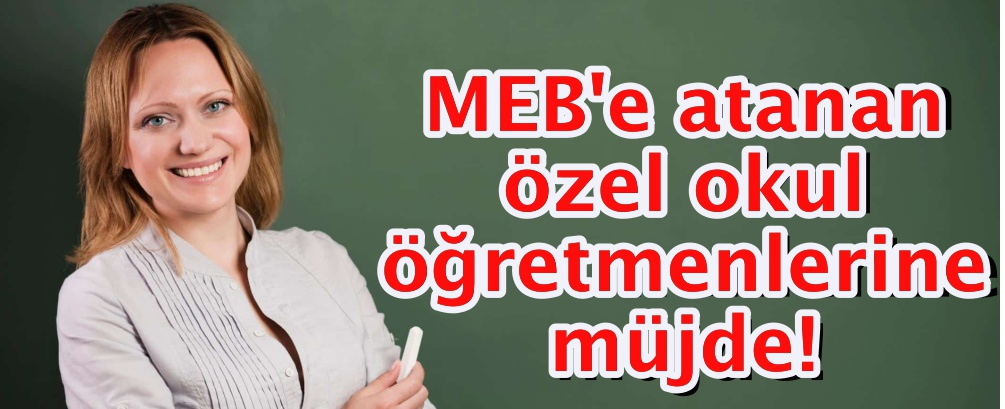 MEB'e atanan özel okul öğretmenlerine müjde!