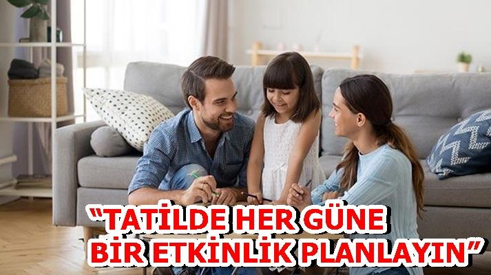 """""""TATİLDE HER GÜNE BİR ETKİNLİK PLANLAYIN"""""""