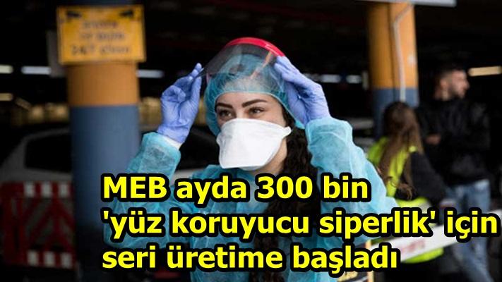 MEB ayda 300 bin 'yüz koruyucu siperlik' için seri üretime başladı
