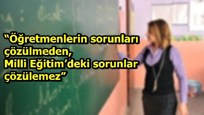 """""""Öğretmenlerin sorunları çözülmeden, Milli Eğitim'deki sorunlar çözülemez"""""""