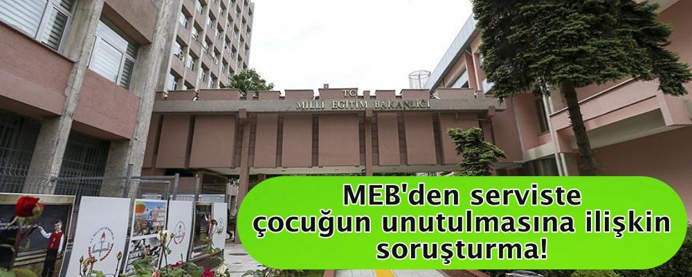 MEB'den serviste çocuğun unutulmasına ilişkin soruşturma!