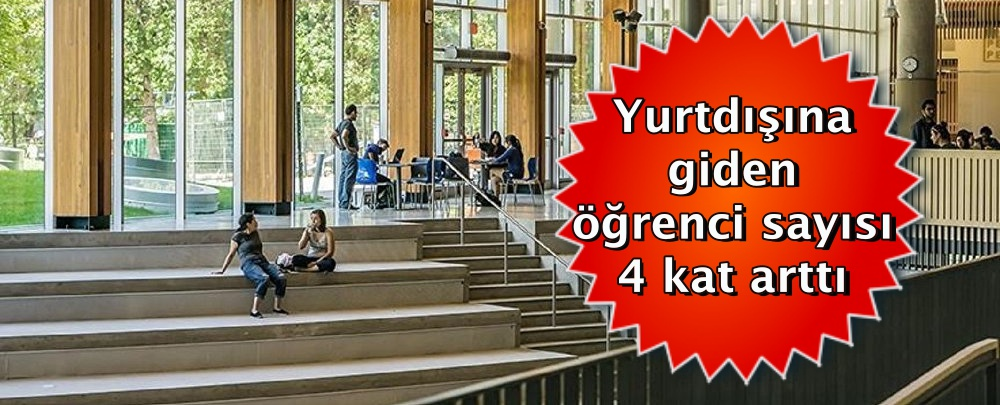 Yurtdışına giden öğrenci sayısı 4 kat arttı