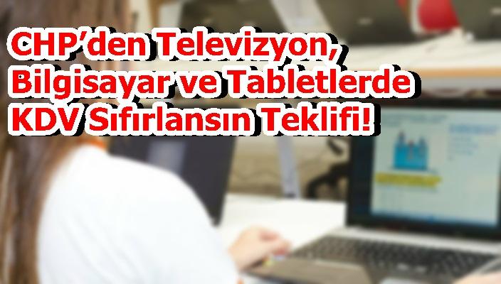 CHP'den Televizyon, Bilgisayar ve Tabletlerde KDV Sıfırlansın Teklifi!