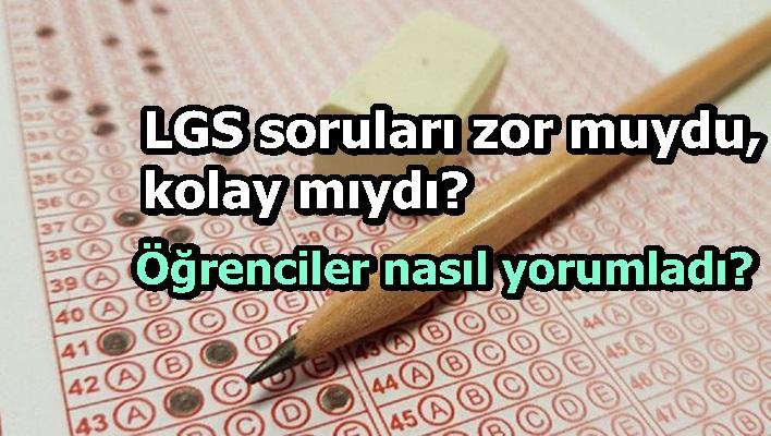 LGS soruları zor muydu, kolay mıydı? Öğrenciler nasıl yorumladı?