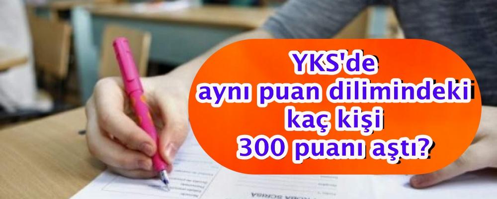 YKS'de aynı puan dilimindeki kaç kişi 300 puanı aştı?