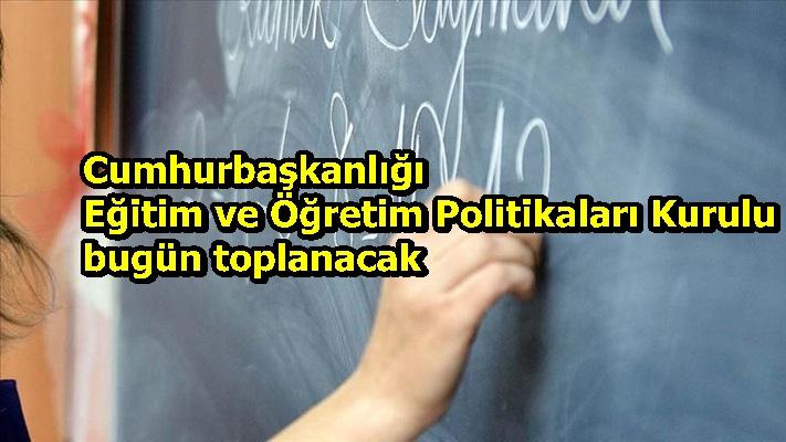 Cumhurbaşkanlığı Eğitim ve Öğretim Politikaları Kurulu bugün toplanacak