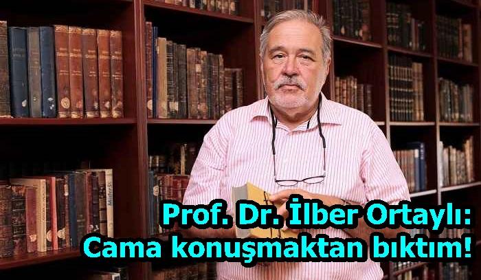 Prof. Dr. İlber Ortaylı: Cama konuşmaktan bıktım!