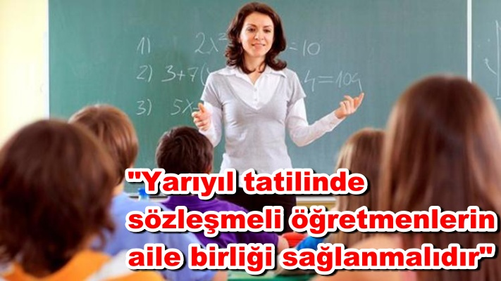 """""""Yarıyıl tatilinde sözleşmeli öğretmenlerin aile birliği sağlanmalıdır"""""""