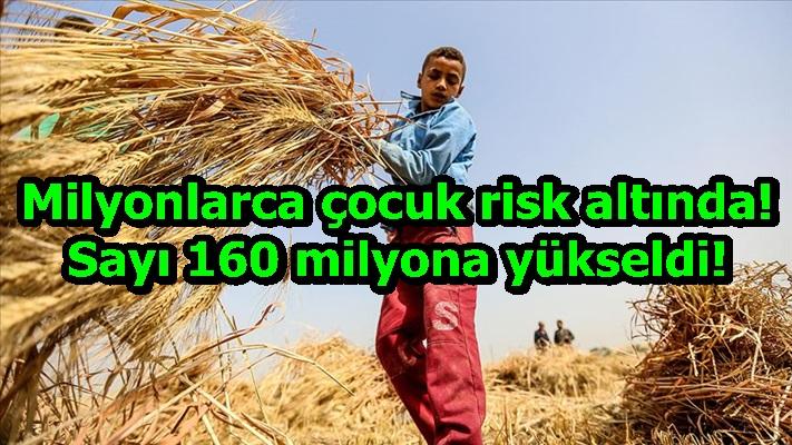 Milyonlarca çocuk risk altında! Sayı 160 milyona yükseldi!