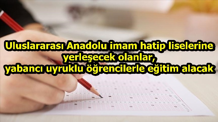 Uluslararası Anadolu imam hatip liselerine yerleşecek olanlar, yabancı uyruklu öğrencilerle eğitim alacak