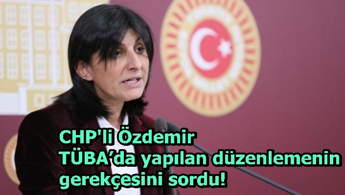 CHP'li Özdemir TÜBA'da yapılan düzenlemenin gerekçesini sordu!