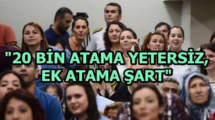 """""""20 BİN ATAMA YETERSİZ, EK ATAMA ŞART"""""""