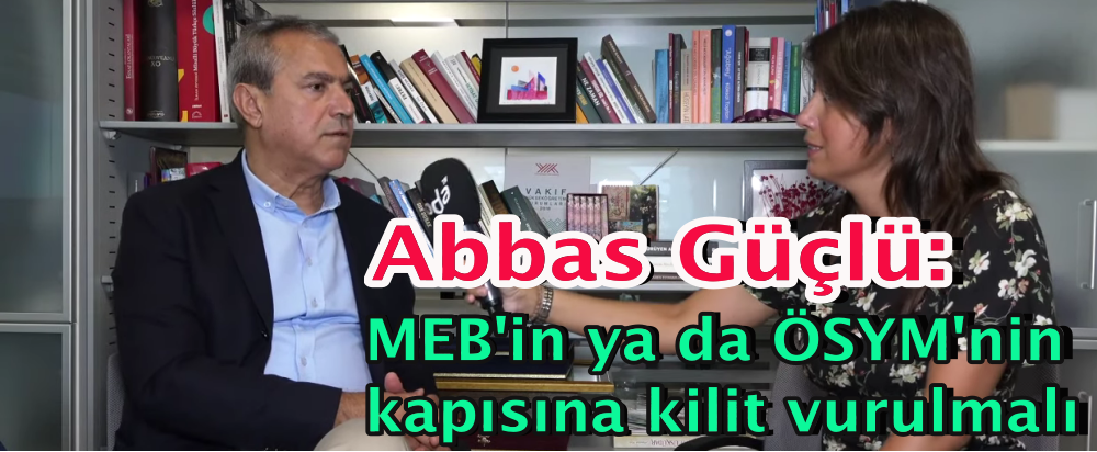 Abbas Güçlü: MEB'in ya da ÖSYM'nin kapısına kilit vurulmalı