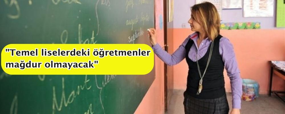 """""""Temel liselerdeki öğretmenler mağdur olmayacak"""""""