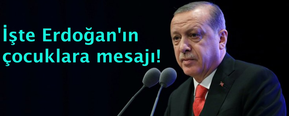 İşte Erdoğan'ın çocuklara mesajı!