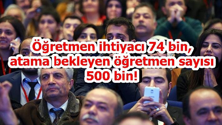 Öğretmen ihtiyacı 74 bin, atama bekleyen öğretmen sayısı 500 bin!