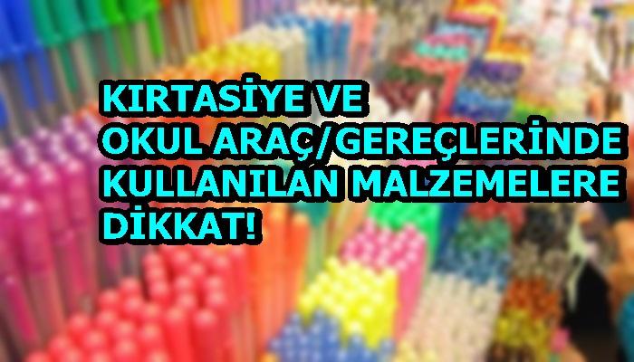 KIRTASİYE VE OKUL ARAÇ/GEREÇLERİNDE KULLANILAN MALZEMELERE DİKKAT!