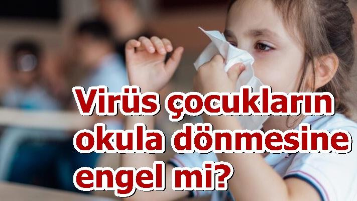 Virüs çocukların okula dönmesine engel mi?