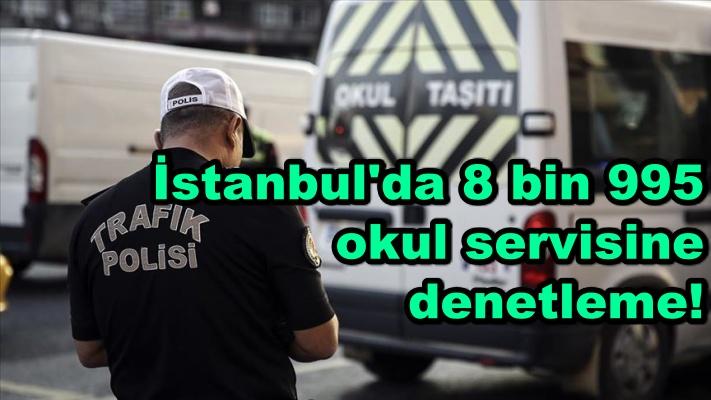 İstanbul'da 8 bin 995 okul servisine denetleme!