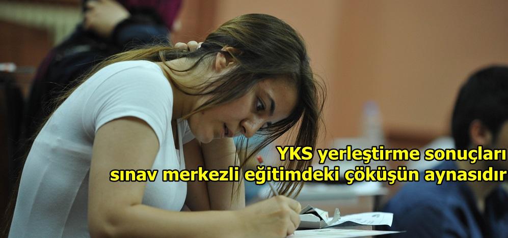 """""""YKS yerleştirme sonuçları sınav merkezli eğitimdeki çöküşün aynasıdır"""""""