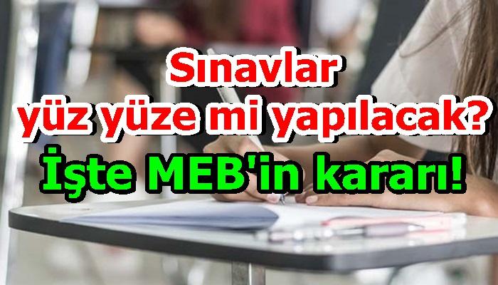 Sınavlar yüz yüze mi yapılacak? İşte MEB'in kararı!