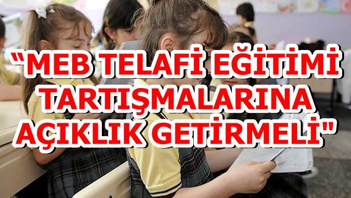 """""""MEB TELAFİ EĞİTİMİ TARTIŞMALARINA AÇIKLIK GETİRMELİ"""""""