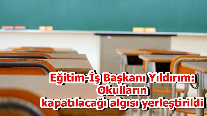 Eğitim-İş Başkanı Yıldırım: Okulların kapatılacağı algısı yerleştirildi