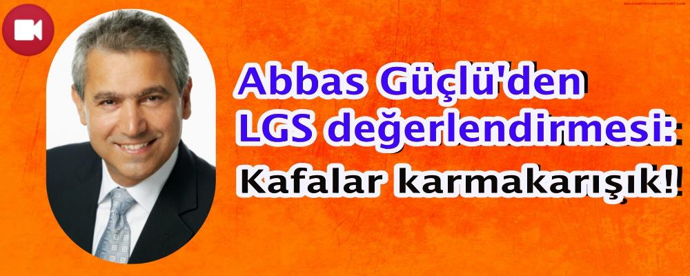Abbas Güçlü'den LGS değerlendirmesi: Kafalar karmakarışık!