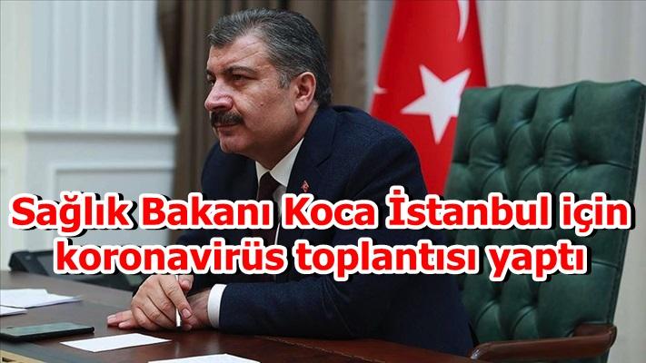 Sağlık Bakanı Koca İstanbul için koronavirüs toplantısı yaptı