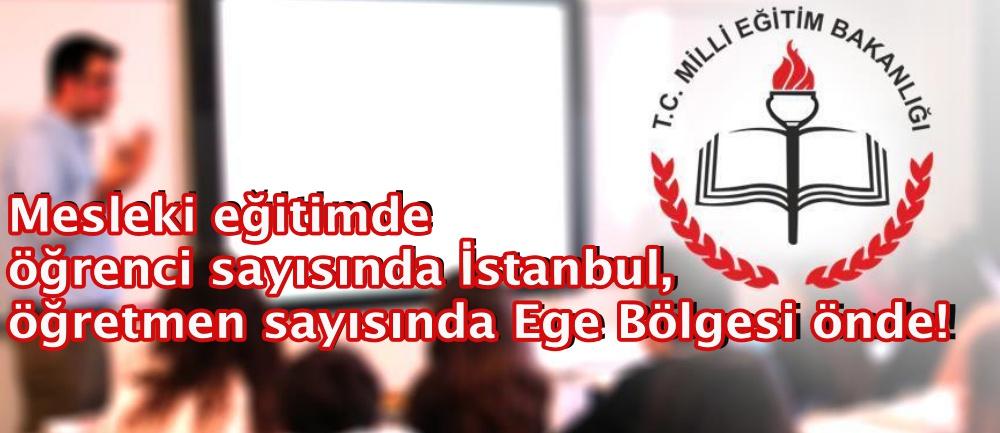 Mesleki eğitimde öğrenci sayısında İstanbul, öğretmen sayısında Ege Bölgesi önde!