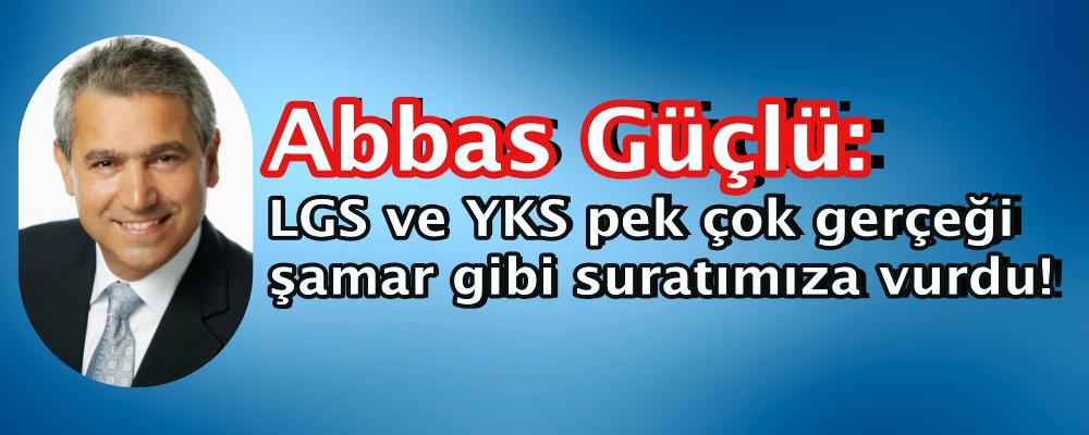 Abbas Güçlü: LGS ve YKS pek çok gerçeği şamar gibi suratımıza vurdu!