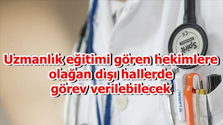 Uzmanlık eğitimi gören hekimlere olağan dışı hallerde görev verilebilecek