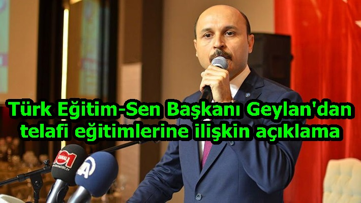 Türk Eğitim-Sen Başkanı Geylan'dan telafi eğitimlerine ilişkin açıklama