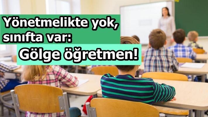 Yönetmelikte yok, sınıfta var: Gölge öğretmen!
