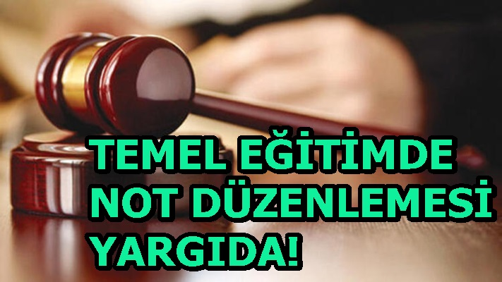 TEMEL EĞİTİMDE NOT DÜZENLEMESİ YARGIDA!