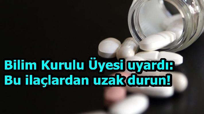 Bilim Kurulu Üyesi uyardı: Bu ilaçlardan uzak durun!