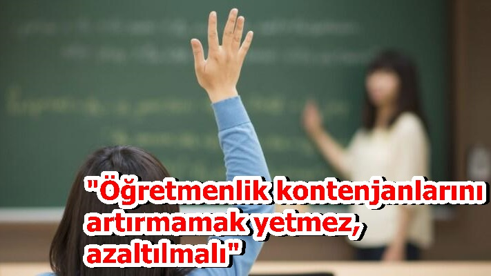 """""""Öğretmenlik kontenjanlarını artırmamak yetmez, azaltılmalı"""""""