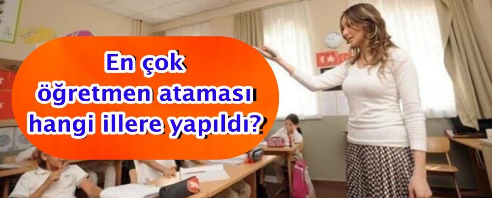 En çok öğretmen ataması hangi illere yapıldı?