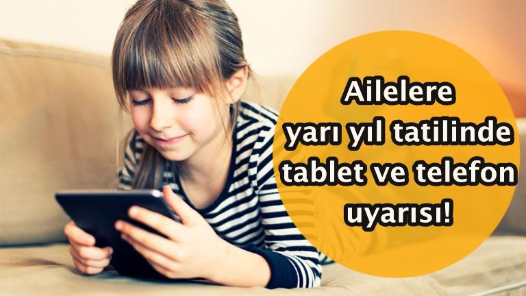Ailelere yarı yıl tatilinde tablet ve telefon uyarısı!