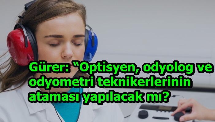 """Gürer: """"Optisyen, odyolog ve odyometri teknikerlerinin ataması yapılacak mı?"""