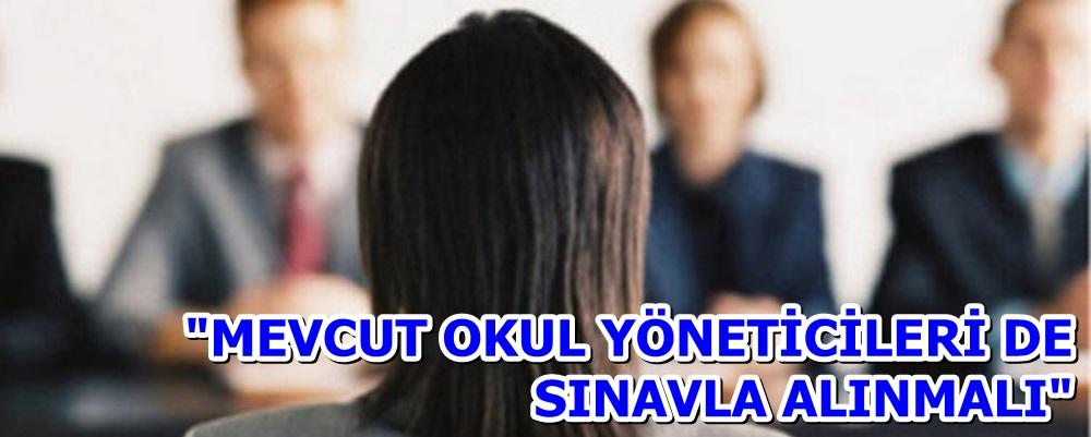 """""""MEVCUT OKUL YÖNETİCİLERİ DE SINAVLA ALINMALI"""""""