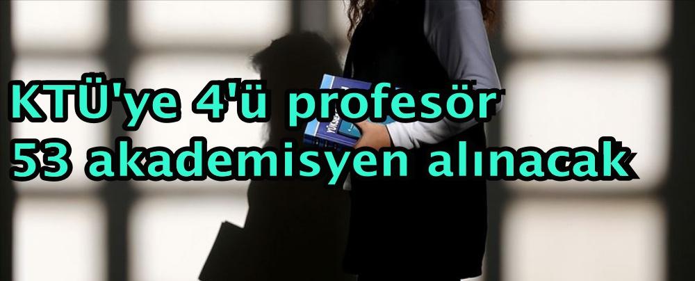 KTÜ'ye 4'ü profesör 53 akademisyen alınacak