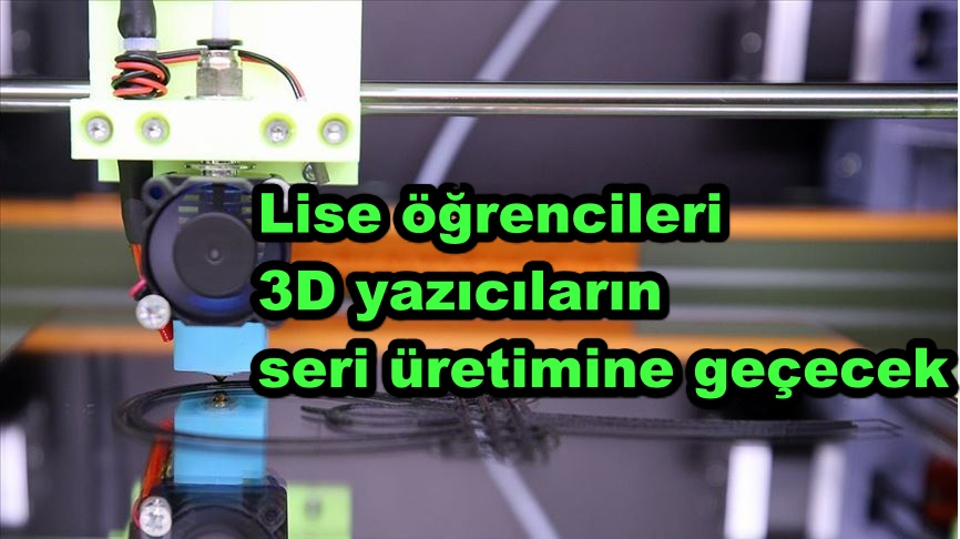 Lise öğrencileri 3D yazıcıların seri üretimine geçecek