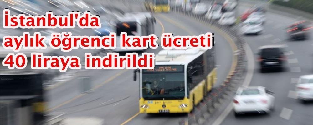 İstanbul'da aylık öğrenci kart ücreti 40 liraya indirildi