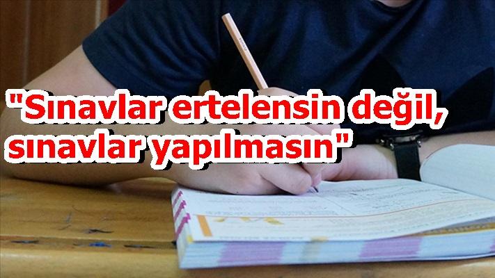 """""""Sınavlar ertelensin değil, sınavlar yapılmasın"""""""
